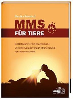MMS für Tiere: Ein Ratgeber für die ganzheitliche und eigenverantwortliche Behandlung von Tieren mit MMS ( 13. Juli 2015 )