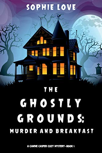 The Ghostly Grounds: Murder and Breakfast (A Canine Casper Cozy Mystery—Book 1) by [Sophie Love]
