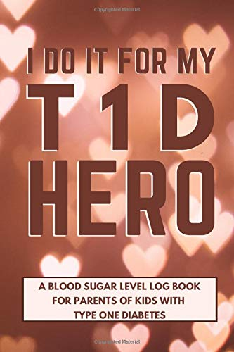 I Do It For My T1D Hero - A Blood Sugar Level Log Book for Parents of Kids with Type One Diabetes: Monitor and Keep Track of Your Child's Glucose in ... Journal - Gift for Mothers of Diabetic Kids