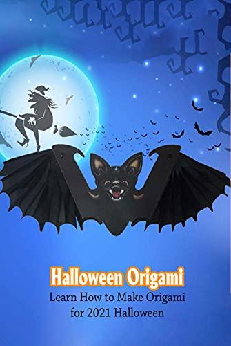 Halloween Origami: Learn How to Make Origami for 2021 Halloween: Halloween Origami Ideas that Kids Can Make