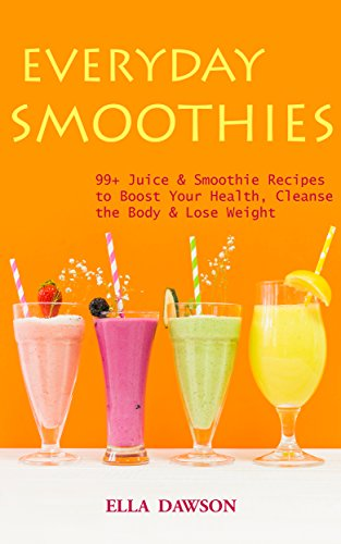 Everyday Smoothies: 99+ Juice & Smoothie Recipes to Boost Your Health, Cleanse the Body & Lose Weight (Easy Healthy Home Cooking Book 1) by [Ella Dawson]