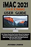iMac 2021 (M1 Chip) User Guide: The Ultimate Step By Step Practical Manual For Beginners...