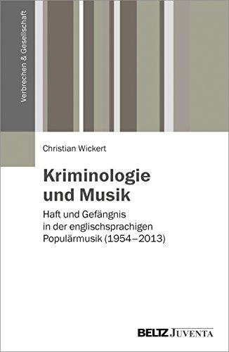 Kriminologie und Musik: Haft und Gefängnis in der englischsprachigen Populärmusik (1954 - 2013) (Verbrechen & Gesellschaft)