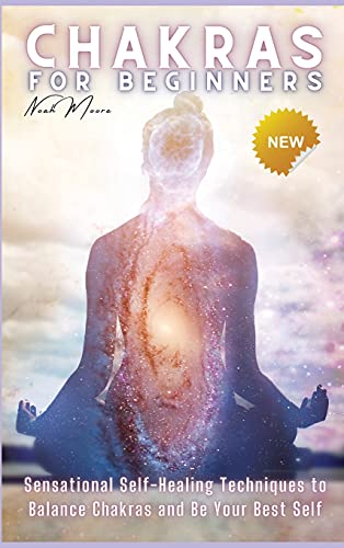 Chakras for Beginners: Sensational Self-Healing Techniques to Balance Chakras and Be Your Best Self