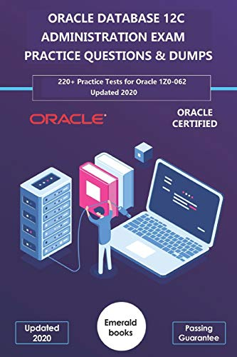 ORACLE DATABASE 12C ADMINISTRATION EXAM PRACTICE QUESTIONS & DUMPS: 220+ Practice Tests for Oracle 1Z0-062 Updated 2020