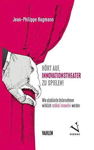 Hört auf, Innovationstheater zu spielen!: Wie etablierte Unternehmen wirklich radikal innovativ werden
