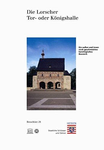 Die Lorscher Tor- oder Königshalle (Historische Baudenkmäler, Parks und Gärten in Hessen / Broschüren - Historische Baudenkmäler, Parks und Gärten in Hessen)