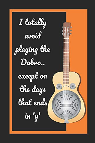 I Totally Avoid Playing The Dobro.. Except On The Days That Ends In 'Y': Themed Novelty Lined Notebook / Journal To Write In Perfect Gift Item (6 x 9 inches)