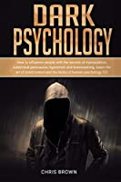 Dark Psychology: How to Influence People with the Secrets of Manipulation, Subliminal Persuasion, Hypnotism, and Brainwashing. Learn the Art of Mind Control and the Tricks of Human Psychology 101