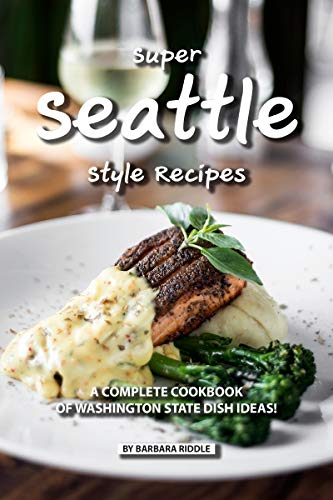 Super Seattle Style Recipes: A Complete Cookbook of Washington State Dish Ideas! (English Edition)