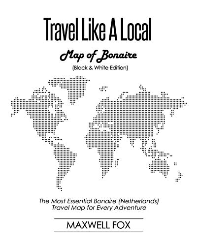Travel Like a Local - Map of Bonaire (Black and White Edition): The Most Essential Bonaire (Netherlands) Travel Map for Every Adventure