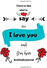 I have no idea what to say But I love you and I'm here, Gratitude Journal: Cute Unique Gifts for Him / Her | Daily Gratitu...