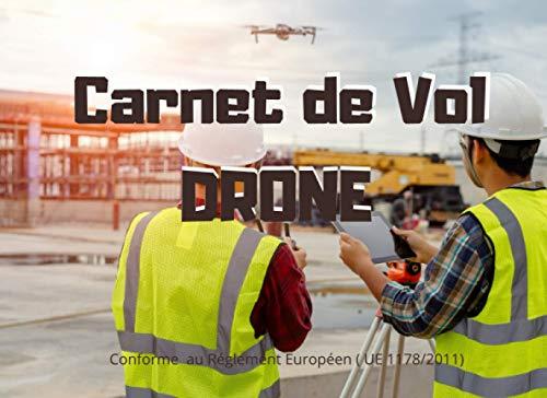 Carnet de Vol Drone Conforme au Règlement Européen ( UE 1178/2011): Carnet de vol pour Drone, Journal de Bord, Carnet de Pilote, Suivi des vols de Drone. Notez, planifiez chacun de vos vols...