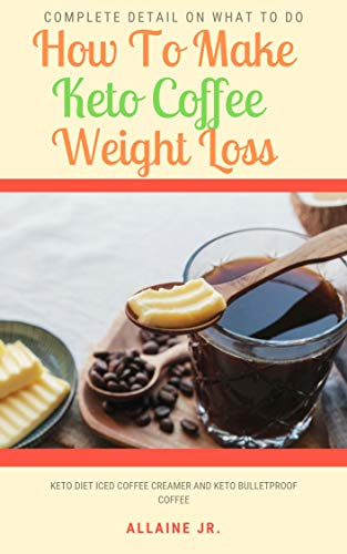 How To Make Keto Coffee Weight Loss: Keto Diet Iced Coffee Creamer And Keto Bulletproof Coffee