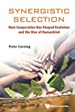 Synergistic Selection: How Cooperation Has Shaped Evolution and the Rise of Humankind (Evolution Biology) - Peter A. Corning