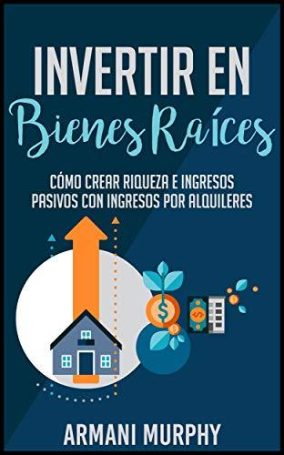 Invertir en Bienes Raíces: Cómo Crear Riqueza e Ingresos Pasivos con Ingresos por Alquileres (Spanish Edition)