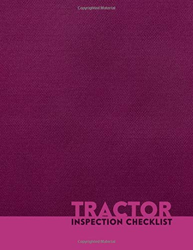 Tractor Inspection Checklist: Tractor Maintenance Logbook, Routine Inspection Log, Safety and Repair Tasks Measures, Farm Machinery, Check Locks, Car ... with 110 pages. (Tractor Maintenance Logs)