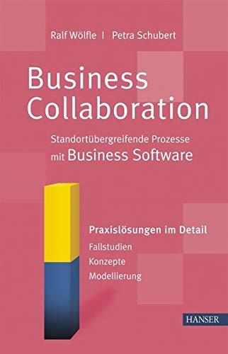 Business Collaboration: Standortübergreifende Prozesse mit Business Software: Praxislösungen im Detail - Fallstudien - Konzepte - Modellierung
