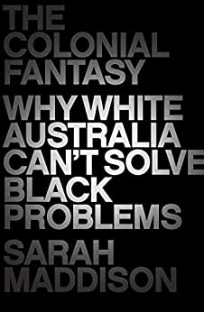 The Colonial Fantasy: Why white Australia can't solve black problems by [Sarah Maddison]