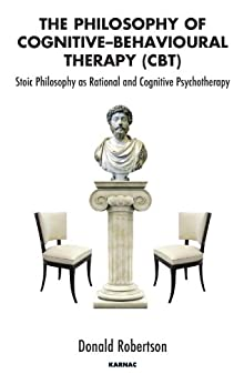 The Philosophy of Cognitive-Behavioural Therapy (CBT): Stoic Philosophy as Rational and Cognitive Psychotherapy by [Donald Robertson]