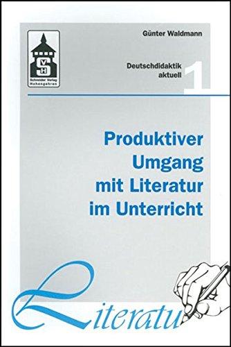 Produktiver Umgang mit Literatur im Unterricht: Grundriss einer produktiven Hermeneutik. Theorie - Didaktik - Verfahren - Modelle (Deutschdidaktik aktuell)