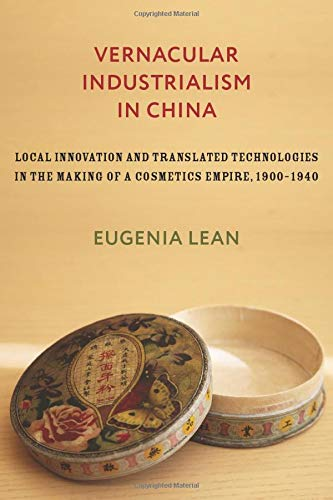 Vernacular Industrialism in China: Local Innovation and Translated Technologies in the Making of a Cosmetics Empire, 1900–1940 (Studies of the Weatherhead East Asian Institute, Columbia University) by Eugenia Lean