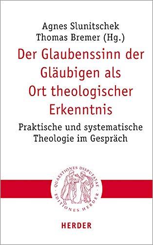 Der Glaubenssinn der Gläubigen als Ort theologischer Erkenntnis: Praktische und systematische Theologie im Gespräch (Quaestiones disputatae, Band 304)