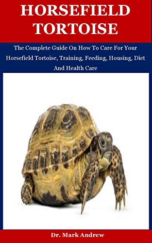 Horsefield Tortoise: The Complete Guide On How To Care For Your Horsefield Tortoise, Training, Feeding, Housing, Diet And Health Care (English Edition)