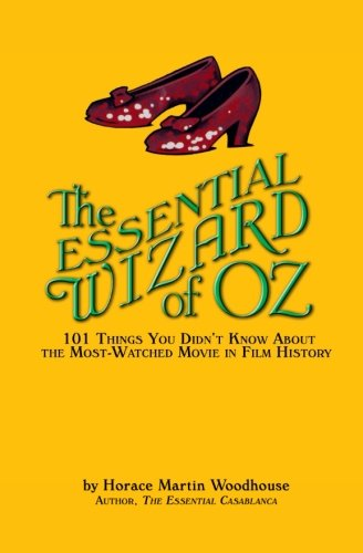 The Essential Wizard of Oz: 101 Things You Didn't Know About the Most-Watched Movie in Film History