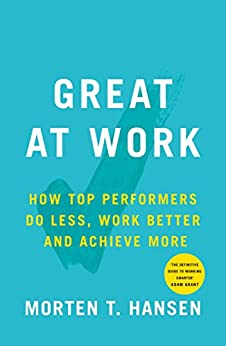 Great at Work: How Top Performers Do Less, Work Better, and Achieve More by [Morten T. Hansen]