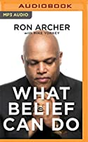 What Belief Can Do: How God Turned My Pain into Power and Tragedy into Triumph - and How He Can Do the Same for You