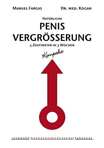 Natürliche Penisvergrößerung - Kompakt: 5 Zentimeter in 5 Wochen. Mit einem Vorwort von Dr. med. Kogan