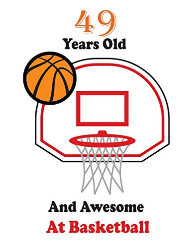 49 Years Old And Awesome At Basketball: Birthday Basketball, Basketball Birthd Personal sketchbook of Basketball For Boys And Girls: ... 100 Pages, 8.5x11, Soft Cover, Matte Finish