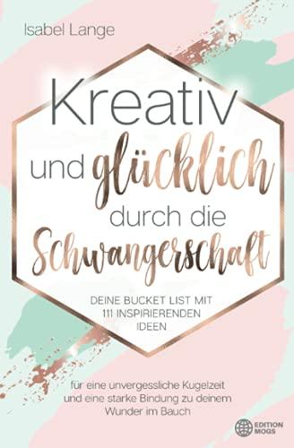 Kreativ und glücklich durch die Schwangerschaft: Deine Bucket List mit 111 inspirierenden Ideen für eine unvergessliche Kugelzeit und eine starke Bindung zu deinem Wunder im Bauch