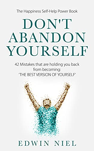 Don't Abandon Yourself: 42 Mistakes that are holding you back from becoming: THE BEST VERSION OF YOURSELF - The Happiness Self-Help Power Book (English Edition)