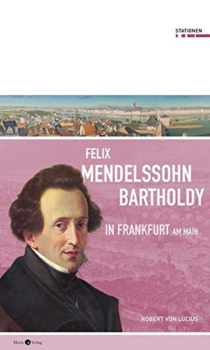 Felix Mendelssohn Bartholdy in Frankfurt am Main (Stationen Band 28)
