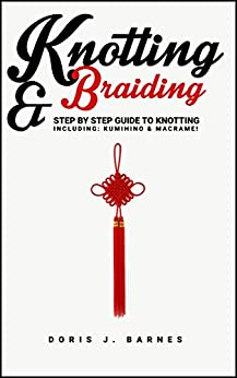 Knotting & Braiding: Step by Step Guide To Knotting. Including: Kumihino & Macrame by [Doris Barnes, Knotting Braiding]