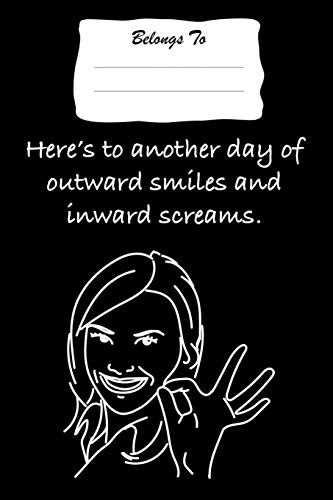 Here's To Another Day Of Outward Smiles and Inward Screams: Snarky , Bitchy and Smartass Notebook
