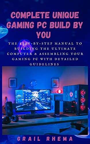 Complete Unique Gaming PC Build By You : The step-by-step manual to building the ultimate computer & Assembling Your Gaming PC With Detailed Guidelines (English Edition)