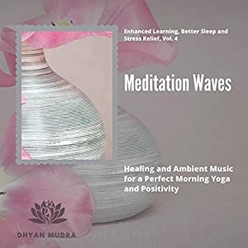 Meditation Waves - Healing And Ambient Music For A Perfect Morning Yoga And Positivity) (Enhanced Learning, Better Sleep And Stress Relief, Vol. 4)