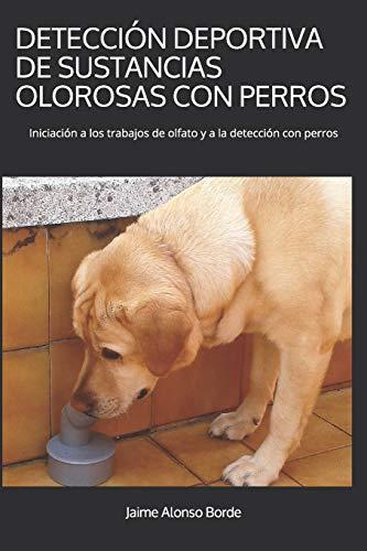 DETECCIÓN DEPORTIVA DE SUSTANCIAS OLOROSAS CON PERROS: Iniciación a los trabajos de olfato y a la detección con perros