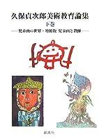 久保貞次郎美術教育論集〈下巻〉―児童画の世界・増補版児童画と教師