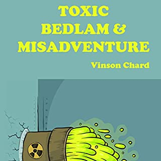 Toxic Bedlam & Misadventure                   Written by:                                                                                                                                 Vinson Chard                               Narrated by:                                                                                                                                 Charles Robert Fox                      Length: 8 hrs and 15 mins     Not rated yet     Overall 0.0