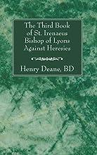 The Third Book of St. Irenaeus Bishop of Lyons Against Heresies