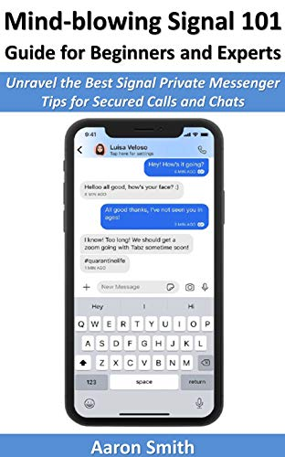 Mind-blowing Signal 101 Guide for Beginners and Experts: Unravel the Best Signal Private Messenger Tips for Secured Calls and Chats (English Edition)