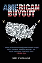 American Buyout: A modest proposal for thwarting global economic collapse, saving civilization, preserving democracy, and paying every citizen of the United States $100,000. Cash.