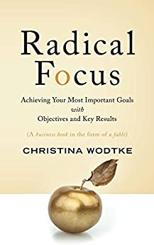 Radical Focus: Achieving Your Most Important Goals with Objectives and Key Results ( OKRs ) by [Christina Wodtke]