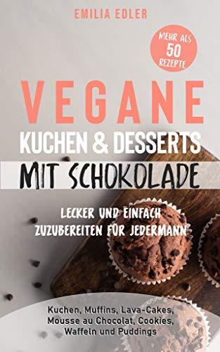 Vegane Kuchen & Desserts mit Schokolade - Lecker und einfach zuzubereiten für Jedermann: Kuchen, Muffins, Lava-Cakes, Mousse au Chocolat, Cookies, Waffeln und Puddings