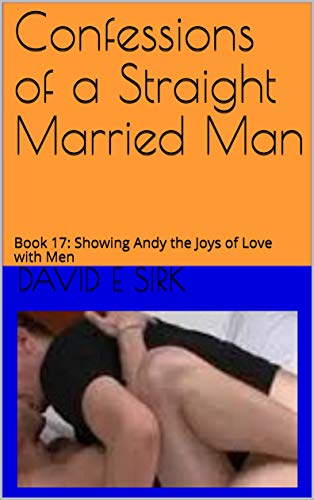 Confessions of a Straight Married Man: Book 17: Showing Andy the Joys of Love with Men (English Edition)