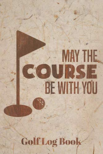 May The Course Be With You Golf Log Book: Club Yardage Chart, Golfing Handicap and Stats Log Book, Progress Tracker Journal, Scorecard, Gift for Golfer, 6 x 9 inches, 120 pages